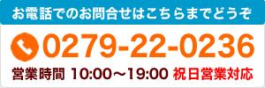お電話でのお問合せはこちらまで tel.0279-22-0236 営業時間/10:00~19:00 祝日営業対応